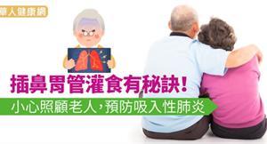 插鼻胃管灌食有秘訣!小心照顧老人,預防吸入性肺炎