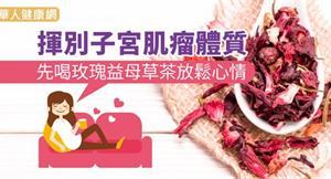 揮別子宮肌瘤體質 先喝玫瑰益母草茶放鬆心情