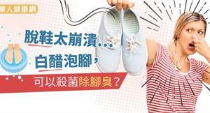 脫鞋太崩潰…白醋泡腳,可以殺菌除腳臭?