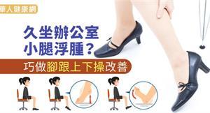 久坐辦公室小腿浮腫?巧做腳跟上下操改善