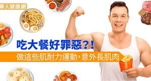吃大餐好罪惡?!做這些肌耐力運動,意外長肌肉