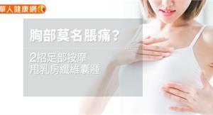 胸部莫名脹痛?2招足部按摩,甩乳房纖維囊腫