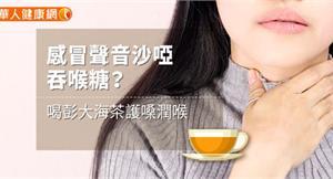 感冒聲音沙啞吞喉糖?喝彭大海茶護嗓潤喉