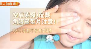 空氣紫爆,配戴角膜塑型片注意!鏡片清潔不當恐傷眼