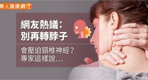 網友熱議:別再轉脖子,會壓迫頸椎神經?專家這樣說…