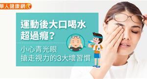 運動後大口喝水超過癮?小心青光眼搶走視力的3大壞習慣