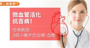 微血管活化抗百病!哈佛教授:3個小撇步控血糖、血壓