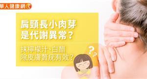 肩頸長小肉芽是代謝異常?抹檸檬汁、白醋除皮膚贅疣有效?