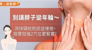 別讓脖子變年輪~消除頸紋就該這樣做,按摩加強2穴位更緊實!
