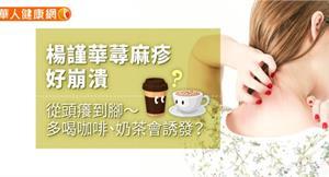 楊謹華蕁麻疹好崩潰,從頭癢到腳〜多喝咖啡、奶茶會誘發?