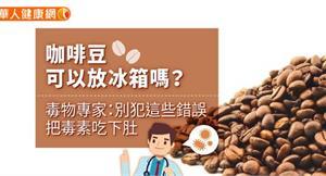 咖啡豆可以放冰箱嗎?毒物專家:別犯這些錯誤,把毒素吃下肚