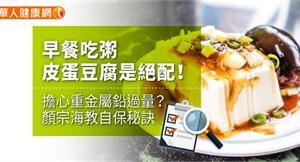 早餐吃粥皮蛋豆腐是絕配!擔心重金屬鉛過量?顏宗海教自保秘訣