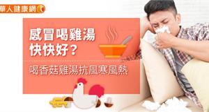 感冒喝雞湯快快好?喝香菇雞湯抗風寒風熱