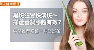黑斑狂冒快淡斑〜搽蘆薈凝膠超有效?中醫推荐喝這一味淡斑茶