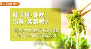 脖子粗,能吃海帶、紫菜嗎?甲狀腺亢進要多吃碘,還是少吃碘?中醫調理有妙方
