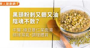 黑頭粉刺又髒又油,陰魂不散?中醫:綠豆薏仁潔面湯排除濕氣、調理體質