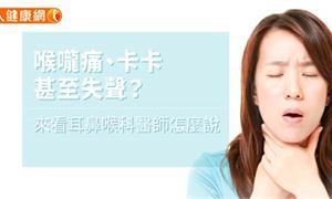 喉嚨痛、卡卡,甚至失聲?來看耳鼻喉科醫師怎麼說