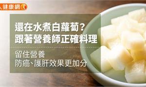 還在水煮白蘿蔔?跟著營養師正確料理 留住營養,防癌、護肝效果更加分