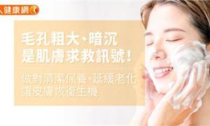 毛孔粗大、暗沉是肌膚求救訊號!做對清潔保養、延緩老化,讓皮膚恢復生機