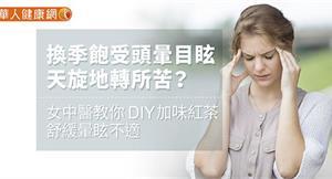 換季飽受頭暈目眩、天旋地轉所苦?女中醫教你DIY加味紅茶,舒緩暈眩不適