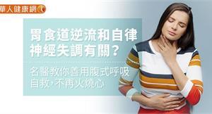胃食道逆流和自律神經失調有關?名醫教你善用腹式呼吸自救,不再火燒心