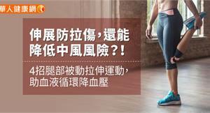 伸展防拉傷,還能降低中風風險?! 4招腿部被動拉伸運動,助血液循環降血壓