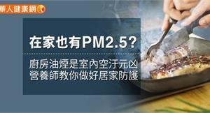 在家也有PM2.5? 廚房油煙是室內空汙元凶!營養師教你做好居家防護